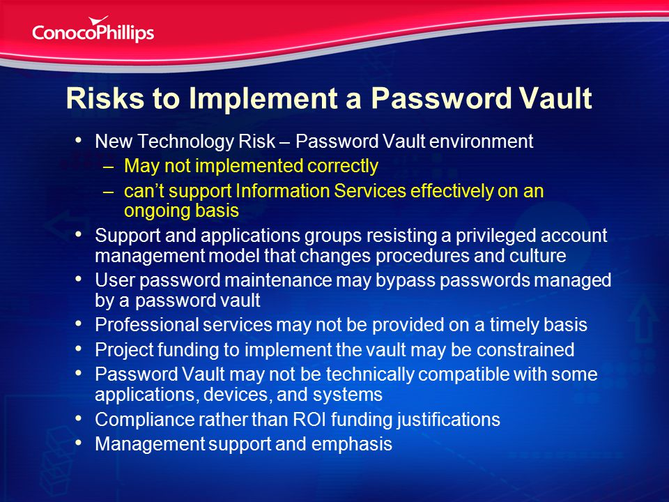 Risks to Implement a Password Vault New Technology Risk – Password Vault environment –May not implemented correctly –can't support Information Services effectively on an ongoing basis Support and applications groups resisting a privileged account management model that changes procedures and culture User password maintenance may bypass passwords managed by a password vault Professional services may not be provided on a timely basis Project funding to implement the vault may be constrained Password Vault may not be technically compatible with some applications, devices, and systems Compliance rather than ROI funding justifications Management support and emphasis