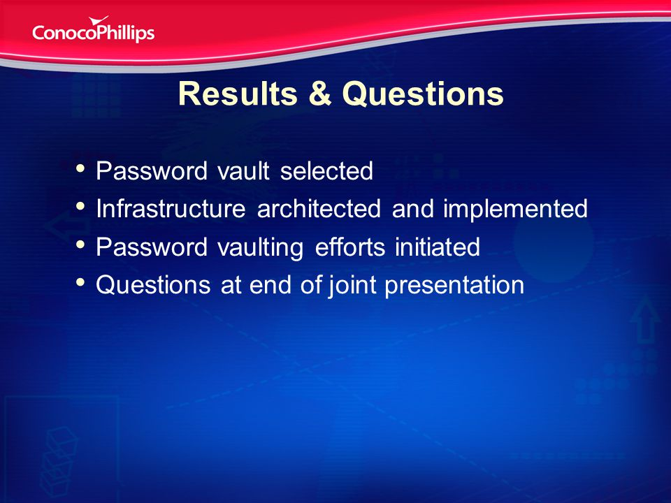 Results & Questions Password vault selected Infrastructure architected and implemented Password vaulting efforts initiated Questions at end of joint presentation