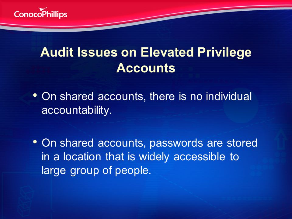 Audit Issues on Elevated Privilege Accounts On shared accounts, there is no individual accountability.
