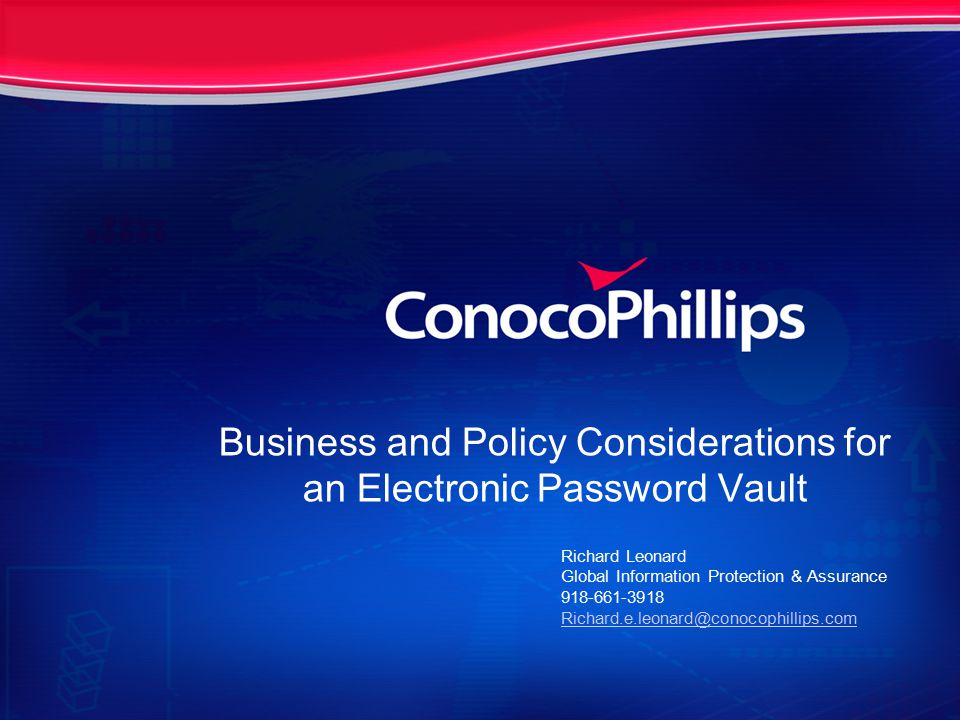 Business and Policy Considerations for an Electronic Password Vault Richard Leonard Global Information Protection & Assurance 918-661-3918 Richard.e.leonard@conocophillips.com