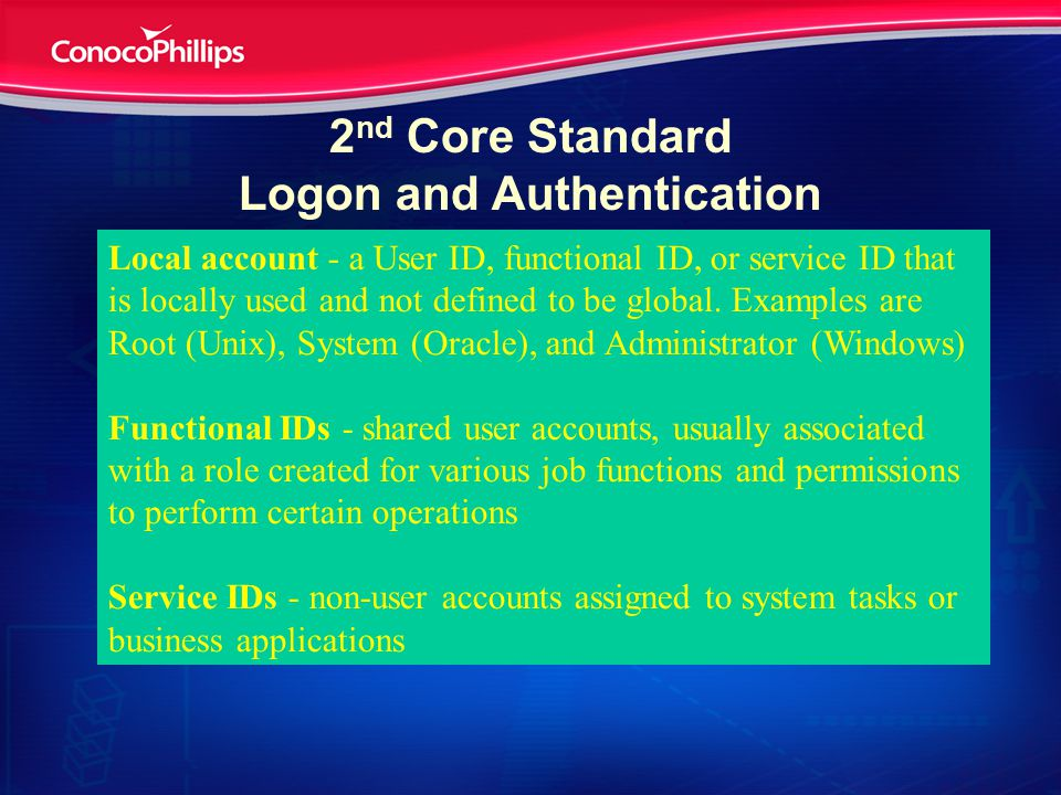 2 nd Core Standard Logon and Authentication Accounts and accounts management System Access Authentication Password requirements Activity monitoring and logs Local account - a User ID, functional ID, or service ID that is locally used and not defined to be global.