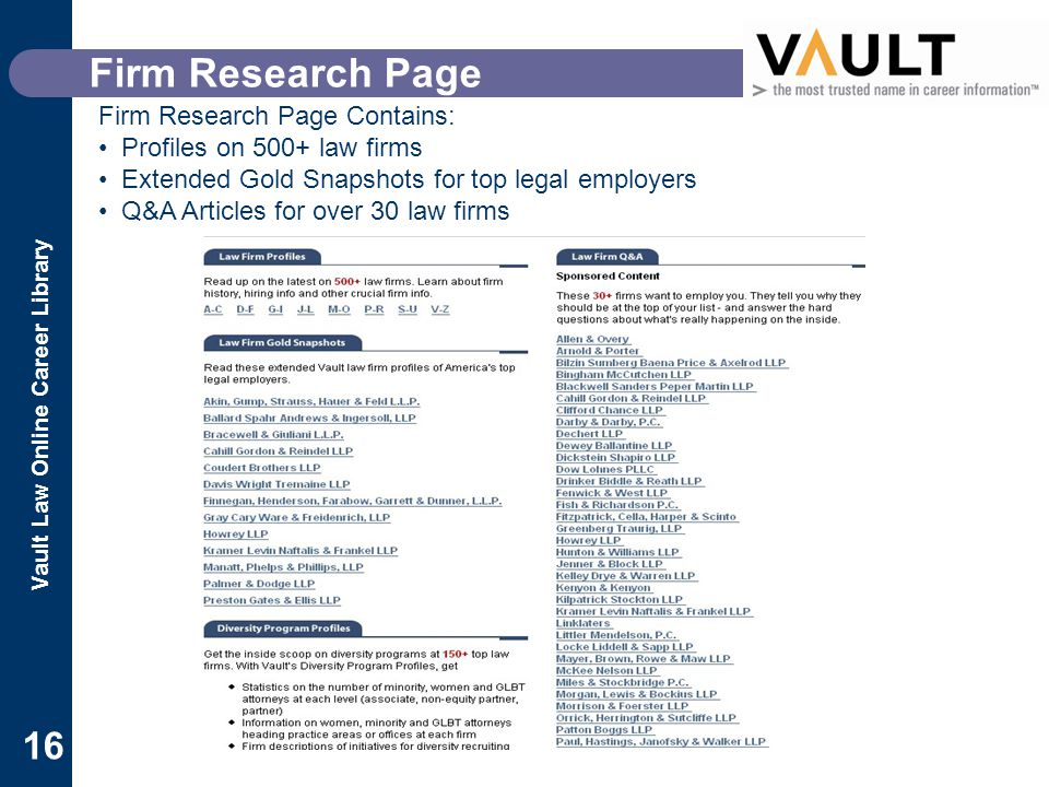 Vault Law Online Career Library 16 Firm Research Page Firm Research Page Contains: Profiles on 500+ law firms Extended Gold Snapshots for top legal employers Q&A Articles for over 30 law firms