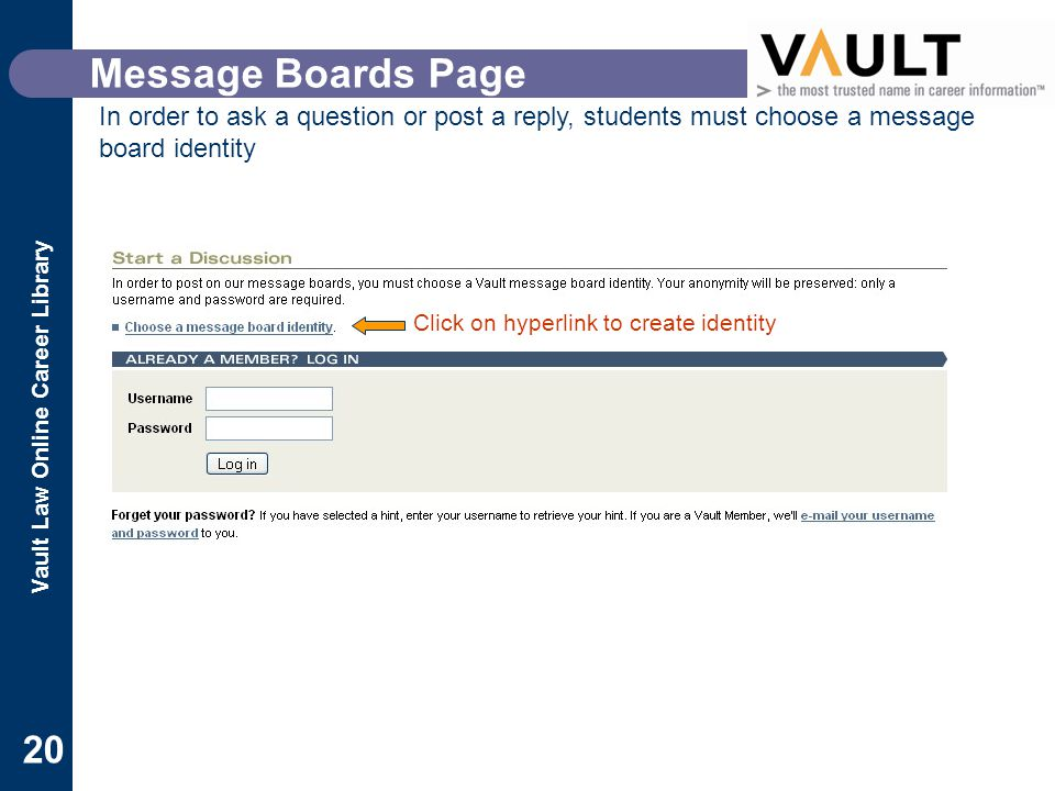 Vault Law Online Career Library 20 Message Boards Page In order to ask a question or post a reply, students must choose a message board identity Click on hyperlink to create identity