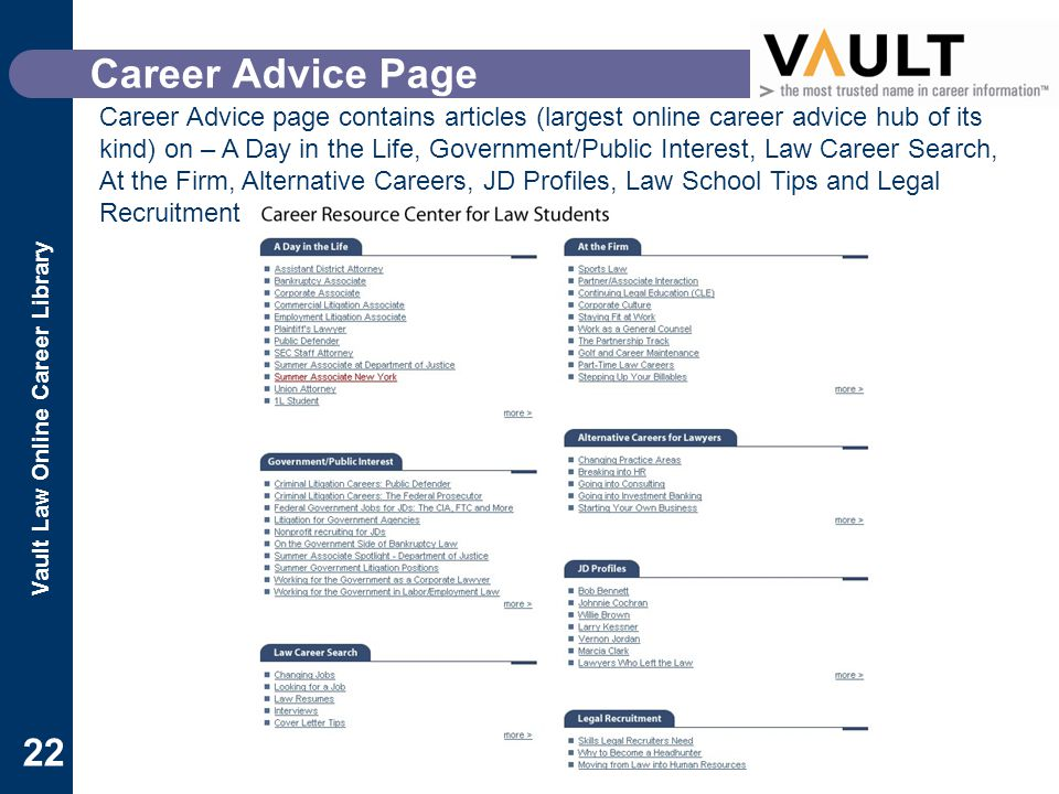 Vault Law Online Career Library 22 Career Advice Page Career Advice page contains articles (largest online career advice hub of its kind) on – A Day in the Life, Government/Public Interest, Law Career Search, At the Firm, Alternative Careers, JD Profiles, Law School Tips and Legal Recruitment
