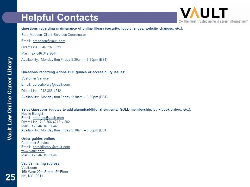 Vault Law Online Career Library 25 Helpful Contacts Questions regarding maintenance of online library (security, logo changes, website changes, etc.): Sara Madsen, Client Services Coordinator Email: smadsen@vault.comsmadsen@vault.com Direct Line: 646.792.6351 Main Fax 646.349.9644 Availability: Monday thru Friday 9:30am – 6:30pm (EST) Questions regarding Adobe PDF guides or accessibility issues: Customer Service Email: careerlibrary@vault.comcareerlibrary@vault.com Direct Line: 212.366.4212 Availability: Monday thru Friday 9:30am – 6:30pm (EST) Sales Questions (quotes to add alumni/additional students, GOLD membership, bulk book orders, etc.): Noelle Ebright Email: nebright@vault.comnebright@vault.com Direct Line: 212.366.4212 x 282 Main Fax 646.349.9644 Availability: Monday thru Friday 9:30am – 6:30pm (EST) Order guides online: Customer Service Email: careerlibrary@vault.comcareerlibrary@vault.com www.vault.com Main Fax 646.349.9644 Vault's mailing address: Vault.com 150 West 22 nd Street, 5 th Floor NY, NY 10011