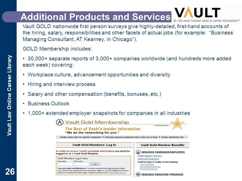 Vault Law Online Career Library 26 Additional Products and Services Vault GOLD nationwide first person surveys give highly-detailed, first-hand accounts of the hiring, salary, responsibilities and other facets of actual jobs (for example: Business Managing Consultant, AT Kearney, in Chicago ).