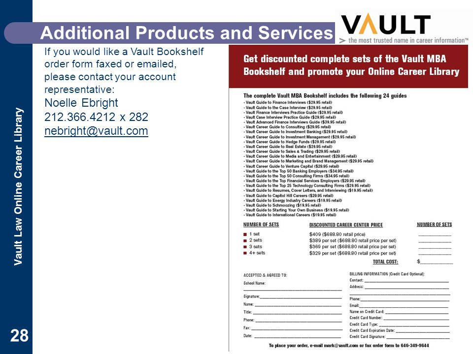 Vault Law Online Career Library 28 Additional Products and Services If you would like a Vault Bookshelf order form faxed or emailed, please contact your account representative: Noelle Ebright 212.366.4212 x 282 nebright@vault.com