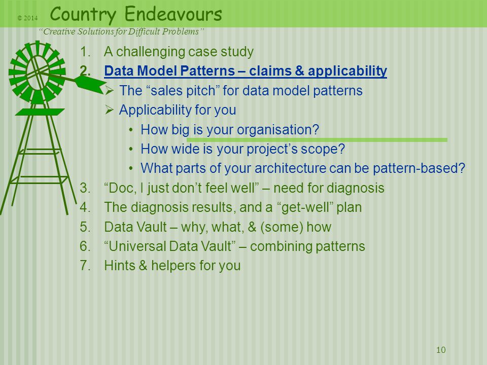 Country Endeavours Creative Solutions for Difficult Problems © 2014 10 1.A challenging case study 2.Data Model Patterns – claims & applicability  The sales pitch for data model patterns  Applicability for you How big is your organisation.