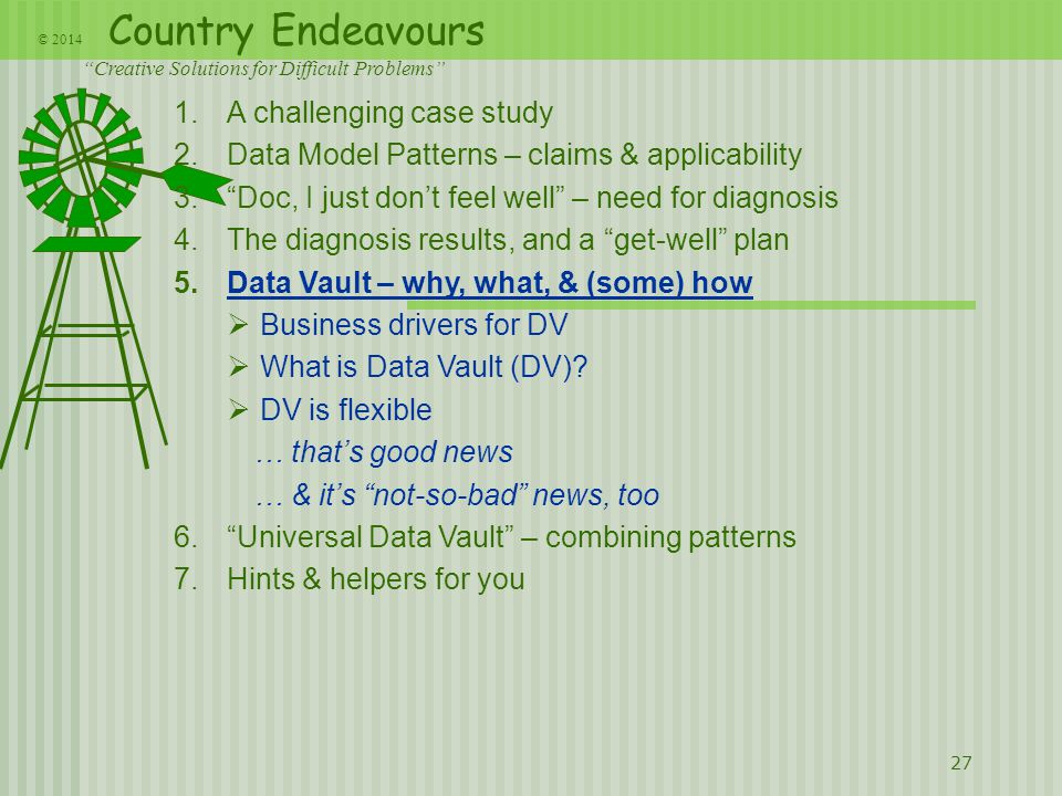 Country Endeavours Creative Solutions for Difficult Problems © 2014 27 1.A challenging case study 2.Data Model Patterns – claims & applicability 3. Doc, I just don't feel well – need for diagnosis 4.The diagnosis results, and a get-well plan 5.Data Vault – why, what, & (some) how  Business drivers for DV  What is Data Vault (DV).