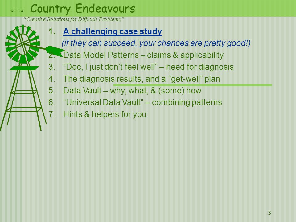 Country Endeavours Creative Solutions for Difficult Problems © 2014 3 1.A challenging case study (if they can succeed, your chances are pretty good!) 2.Data Model Patterns – claims & applicability 3. Doc, I just don't feel well – need for diagnosis 4.The diagnosis results, and a get-well plan 5.Data Vault – why, what, & (some) how 6. Universal Data Vault – combining patterns 7.Hints & helpers for you