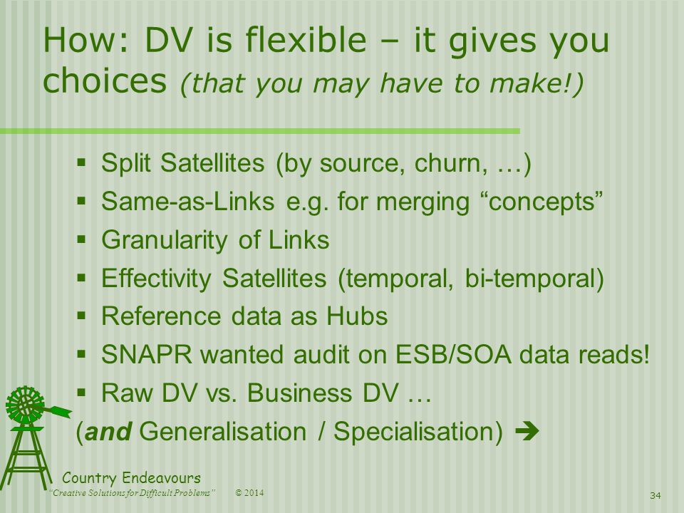 © 2014 Country Endeavours Creative Solutions for Difficult Problems How: DV is flexible – it gives you choices (that you may have to make!)  Split Satellites (by source, churn, …)  Same-as-Links e.g.
