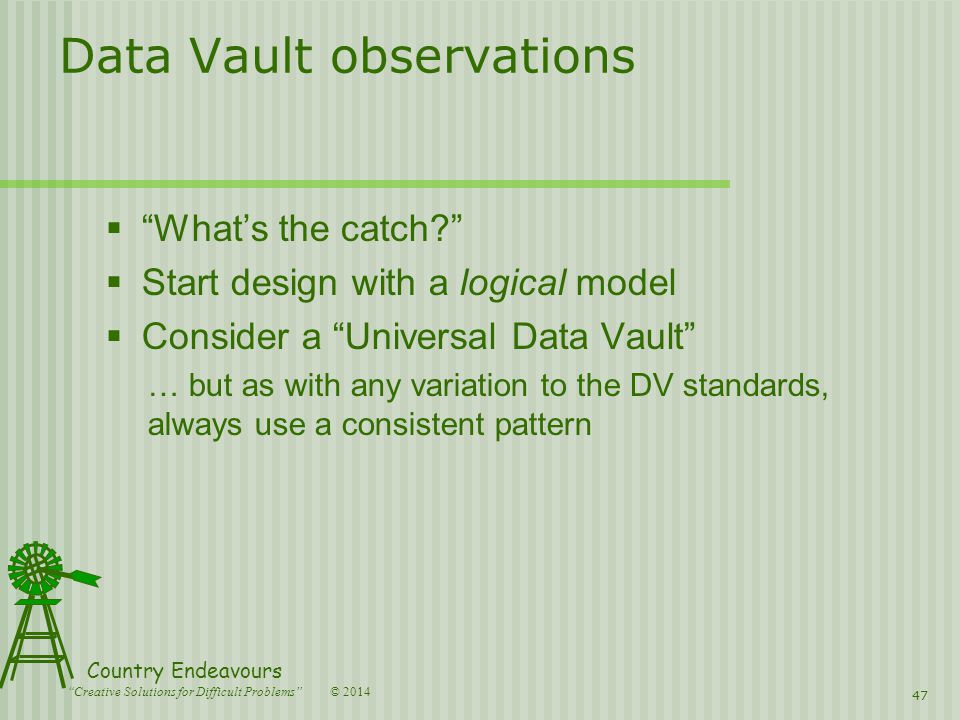 © 2014 Country Endeavours Creative Solutions for Difficult Problems Data Vault observations  What's the catch  Start design with a logical model  Consider a Universal Data Vault … but as with any variation to the DV standards, always use a consistent pattern 47