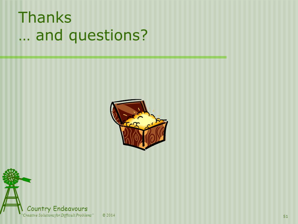 © 2014 Country Endeavours Creative Solutions for Difficult Problems Thanks … and questions 51