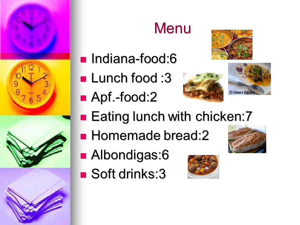 Menu Menu Indiana-food:6 Indiana-food:6 Lunch food :3 Lunch food :3 Apf.-food:2 Apf.-food:2 Eating lunch with chicken:7 Eating lunch with chicken:7 Homemade bread:2 Homemade bread:2 Albondigas:6 Albondigas:6 Soft drinks:3 Soft drinks:3