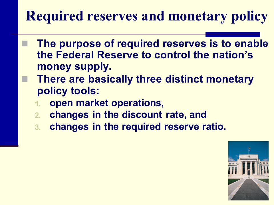 Required reserves and monetary policy The purpose of required reserves is to enable the Federal Reserve to control the nation's money supply. There ar