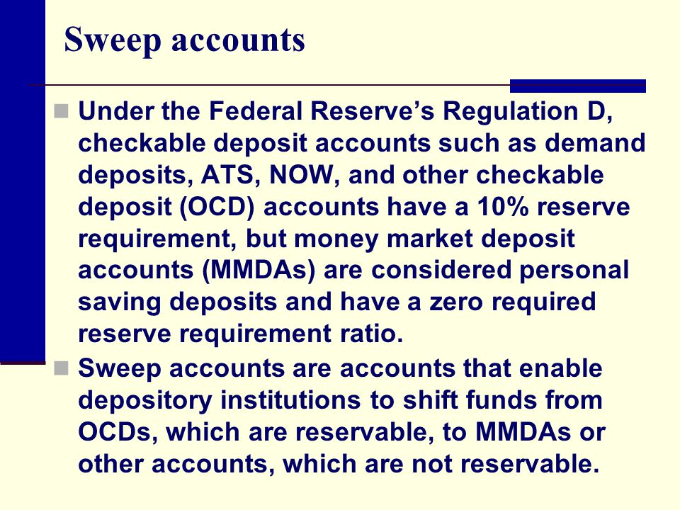 Sweep accounts Under the Federal Reserve's Regulation D, checkable deposit accounts such as demand deposits, ATS, NOW, and other checkable deposit (OC