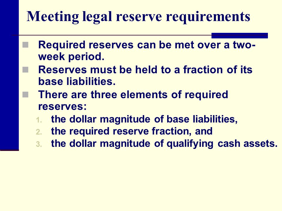 Meeting legal reserve requirements Required reserves can be met over a two- week period. Reserves must be held to a fraction of its base liabilities.