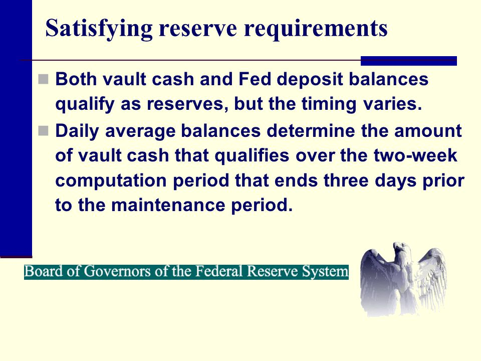 Satisfying reserve requirements Both vault cash and Fed deposit balances qualify as reserves, but the timing varies. Daily average balances determine