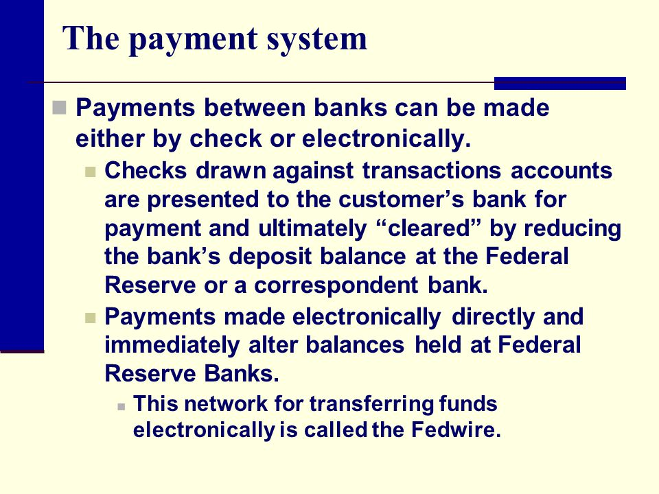 The payment system Payments between banks can be made either by check or electronically. Checks drawn against transactions accounts are presented to t