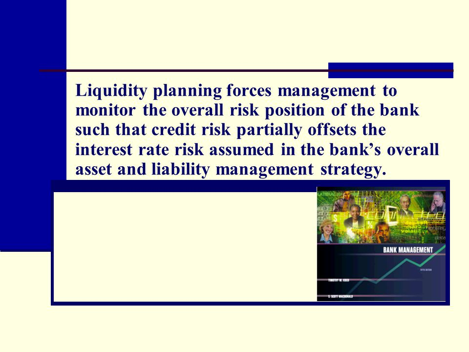 Liquidity planning forces management to monitor the overall risk position of the bank such that credit risk partially offsets the interest rate risk a