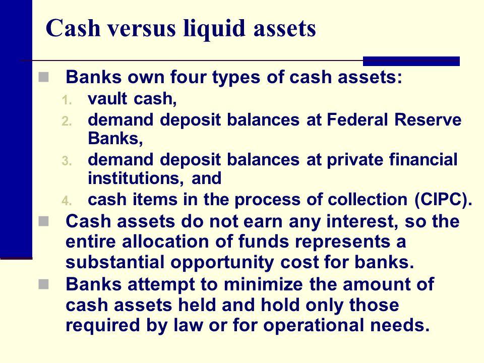 Cash versus liquid assets Banks own four types of cash assets: 1. vault cash, 2. demand deposit balances at Federal Reserve Banks, 3. demand deposit b