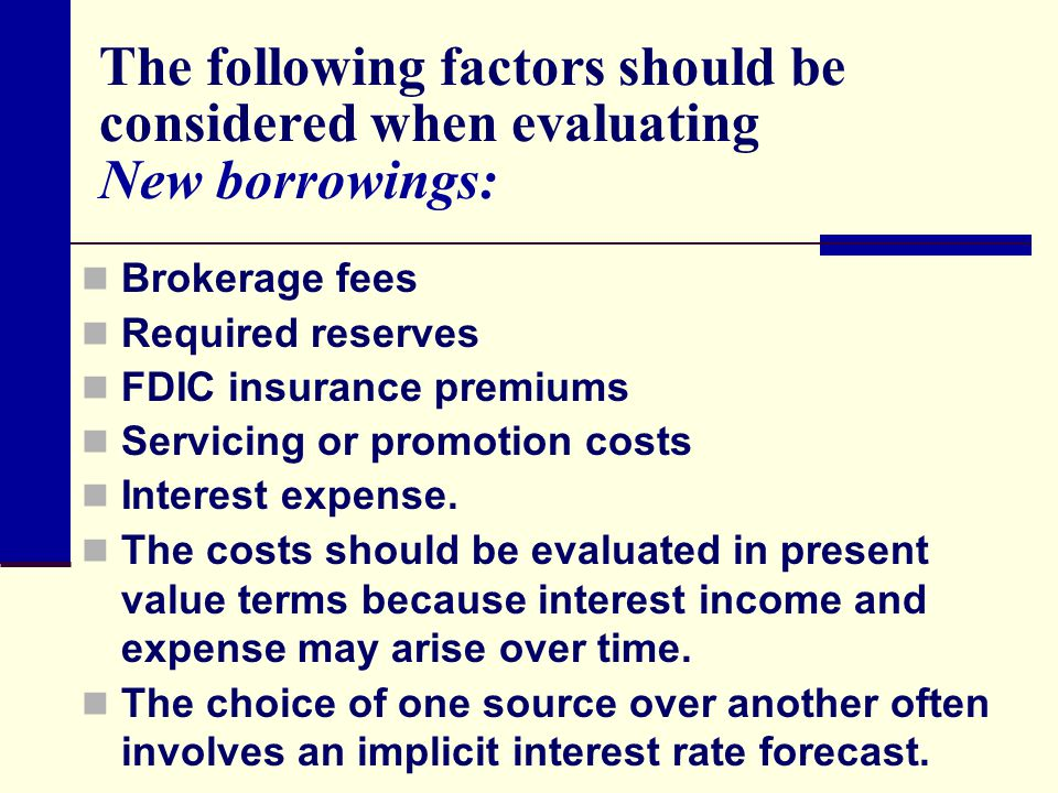 The following factors should be considered when evaluating New borrowings: Brokerage fees Required reserves FDIC insurance premiums Servicing or promo