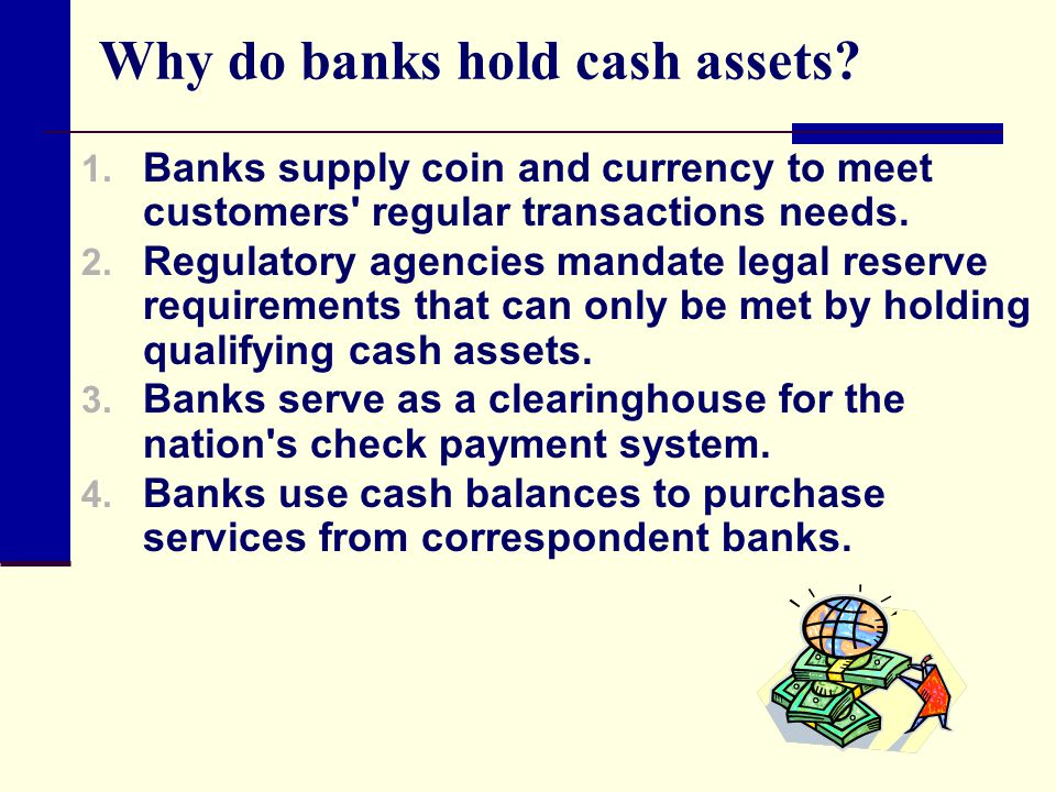 Why do banks hold cash assets? 1. Banks supply coin and currency to meet customers' regular transactions needs. 2. Regulatory agencies mandate legal r