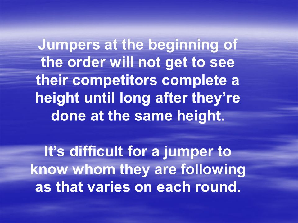 Jumpers at the beginning of the order will not get to see their competitors complete a height until long after they're done at the same height.