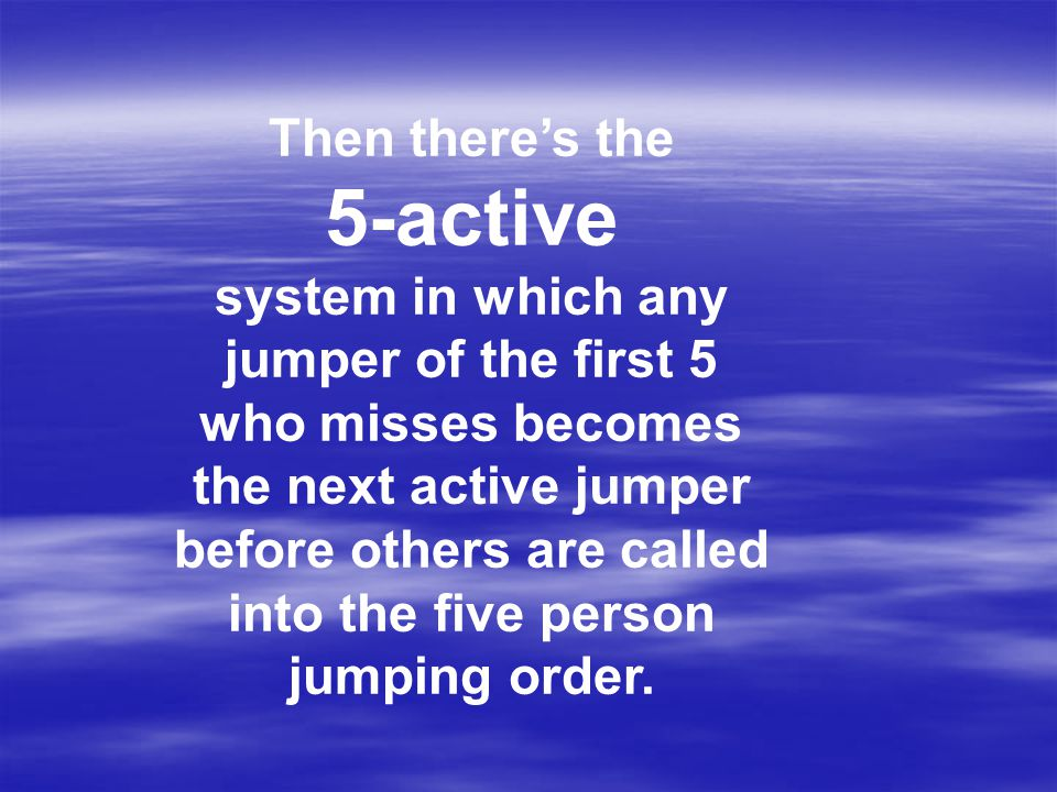 Then there's the 5-active system in which any jumper of the first 5 who misses becomes the next active jumper before others are called into the five person jumping order.