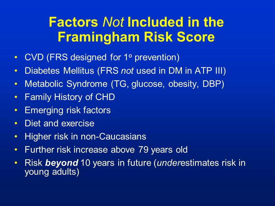 Factors Not Included in the Framingham Risk Score CVD (FRS designed for 1 o prevention) Diabetes Mellitus (FRS not used in DM in ATP III) Metabolic Sy