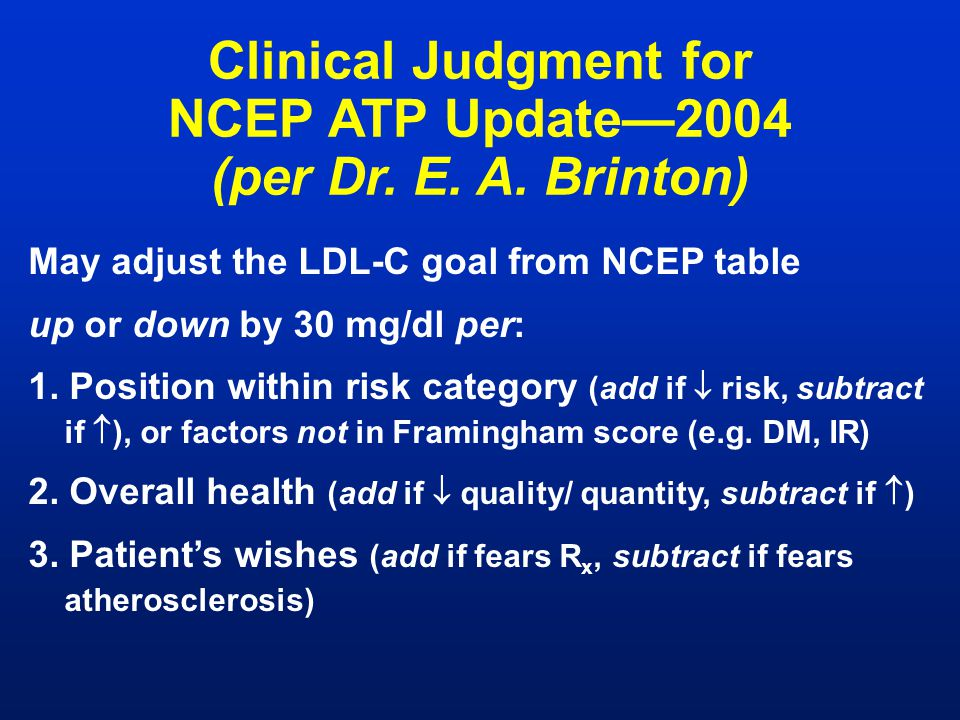 May adjust the LDL-C goal from NCEP table up or down by 30 mg/dl per: 1. Position within risk category (add if  risk, subtract if  ), or factors not