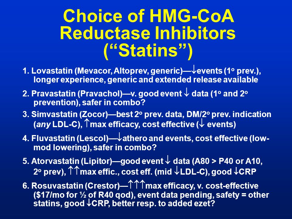"Choice of HMG-CoA Reductase Inhibitors (""Statins"") 1. Lovastatin (Mevacor, Altoprev, generic)—  events (1 o prev.), longer experience, generic and ex"