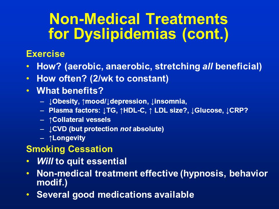 Non-Medical Treatments for Dyslipidemias (cont.) Exercise How? (aerobic, anaerobic, stretching all beneficial) How often? (2/wk to constant) What bene