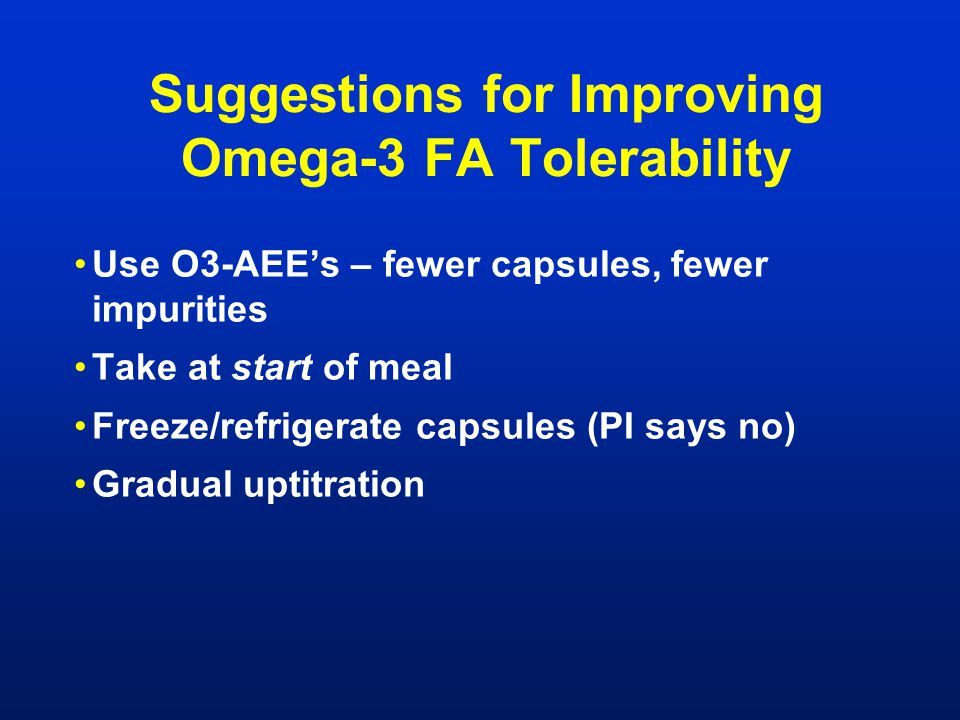Suggestions for Improving Omega-3 FA Tolerability Use O3-AEE's – fewer capsules, fewer impurities Take at start of meal Freeze/refrigerate capsules (P