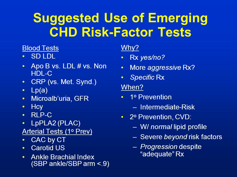 Suggested Use of Emerging CHD Risk-Factor Tests Blood Tests SD LDL Apo B vs. LDL # vs. Non HDL-C CRP (vs. Met. Synd.) Lp(a) Microalb'uria, GFR Hcy RLP