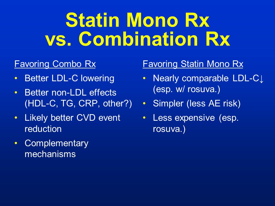 Statin Mono Rx vs. Combination Rx Favoring Combo Rx Better LDL-C lowering Better non-LDL effects (HDL-C, TG, CRP, other?) Likely better CVD event redu