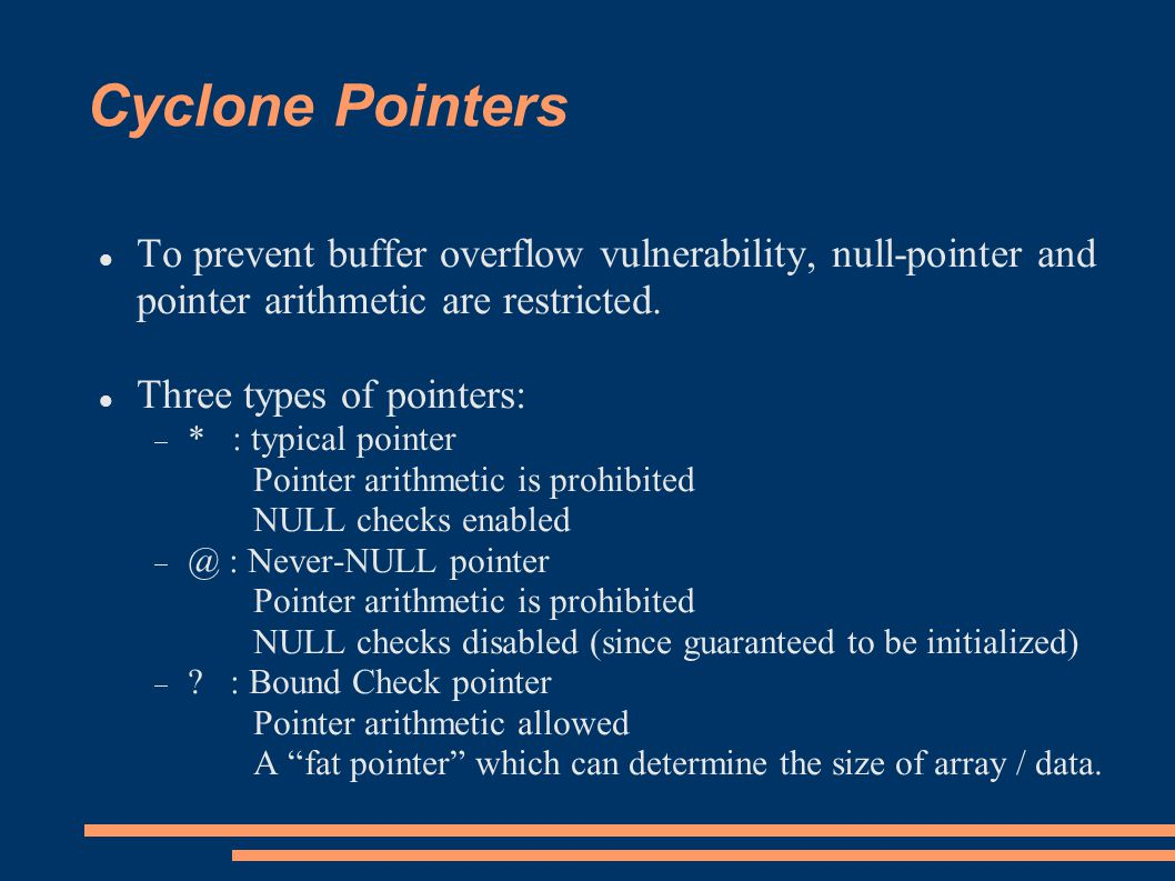 Cyclone Pointers To prevent buffer overflow vulnerability, null-pointer and pointer arithmetic are restricted.