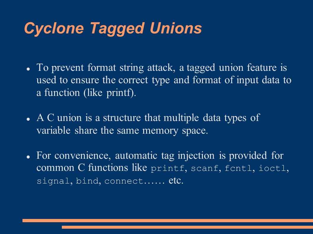 Cyclone Tagged Unions To prevent format string attack, a tagged union feature is used to ensure the correct type and format of input data to a function (like printf).