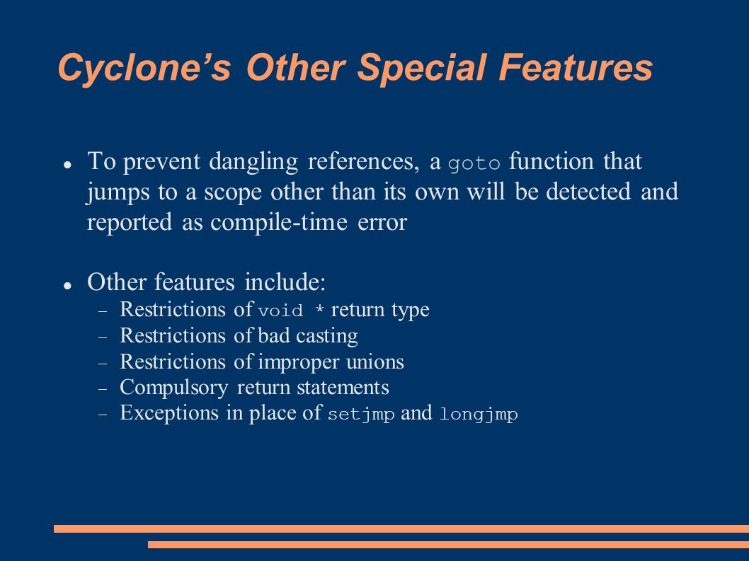 Cyclone's Other Special Features To prevent dangling references, a goto function that jumps to a scope other than its own will be detected and reported as compile-time error Other features include:  Restrictions of void * return type  Restrictions of bad casting  Restrictions of improper unions  Compulsory return statements  Exceptions in place of setjmp and longjmp