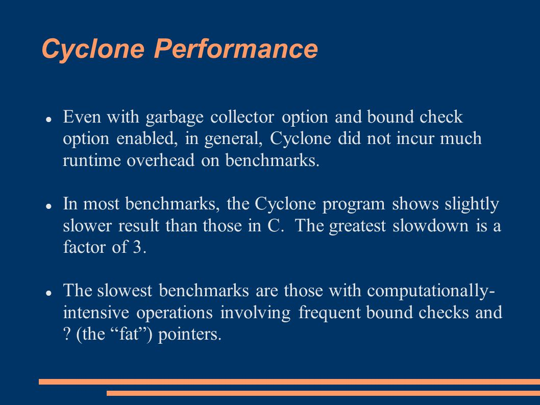 Cyclone Performance Even with garbage collector option and bound check option enabled, in general, Cyclone did not incur much runtime overhead on benchmarks.