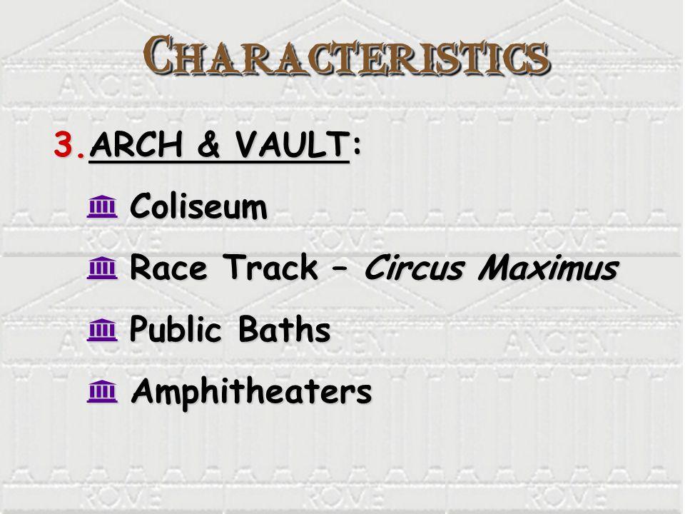 CharacteristicsCharacteristics 3.ARCH & VAULT: K Coliseum K Race Track – Circus Maximus K Public Baths K Amphitheaters