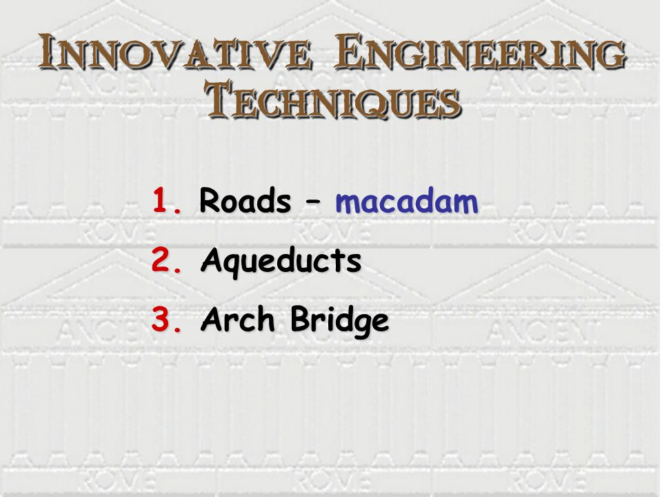 Innovative Engineering Techniques 1. Roads – macadam 2. Aqueducts 3. Arch Bridge