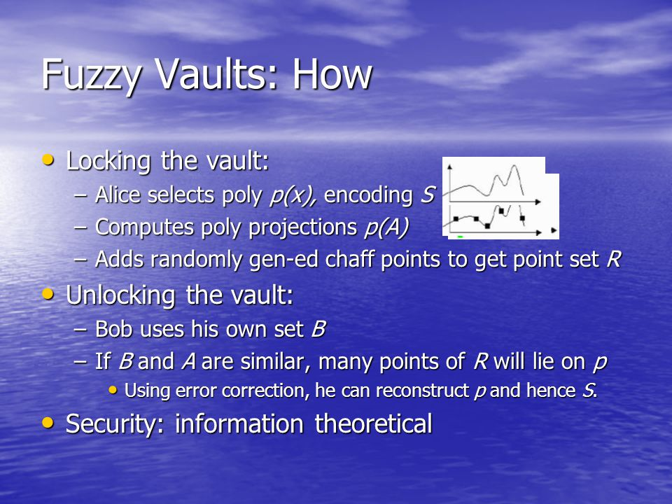Fuzzy Vaults: How Locking the vault: Locking the vault: –Alice selects poly p(x), encoding S –Computes poly projections p(A) –Adds randomly gen-ed chaff points to get point set R Unlocking the vault: Unlocking the vault: –Bob uses his own set B –If B and A are similar, many points of R will lie on p Using error correction, he can reconstruct p and hence S.
