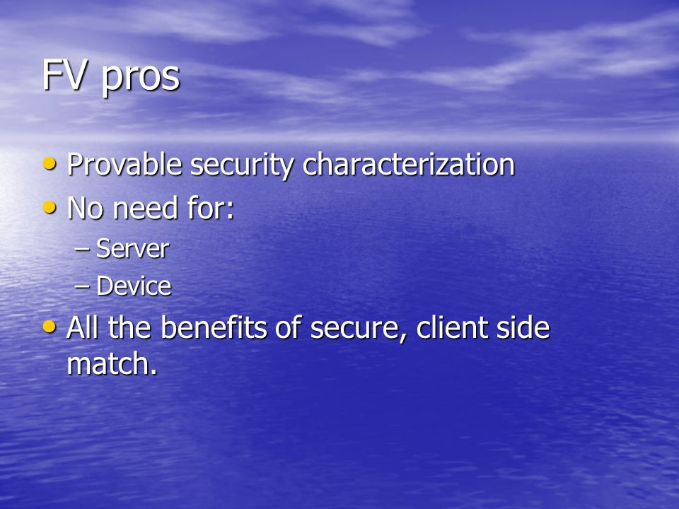 FV pros Provable security characterization Provable security characterization No need for: No need for: –Server –Device All the benefits of secure, client side match.