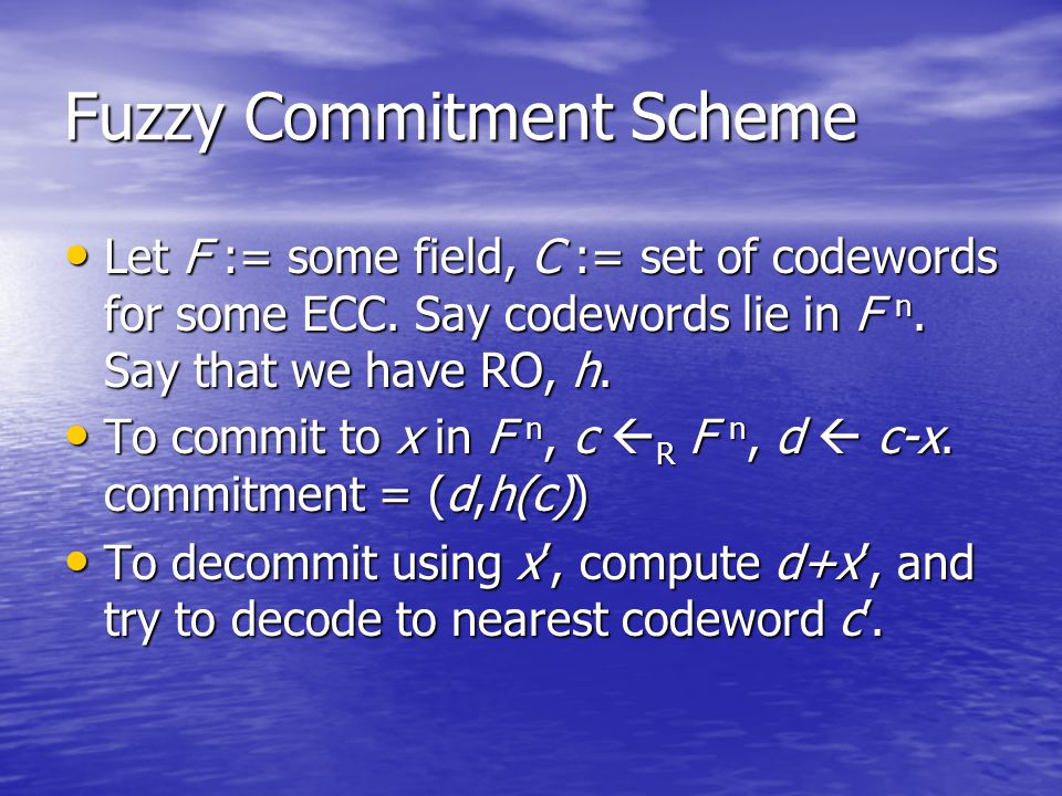 Fuzzy Commitment Scheme Let F := some field, C := set of codewords for some ECC.