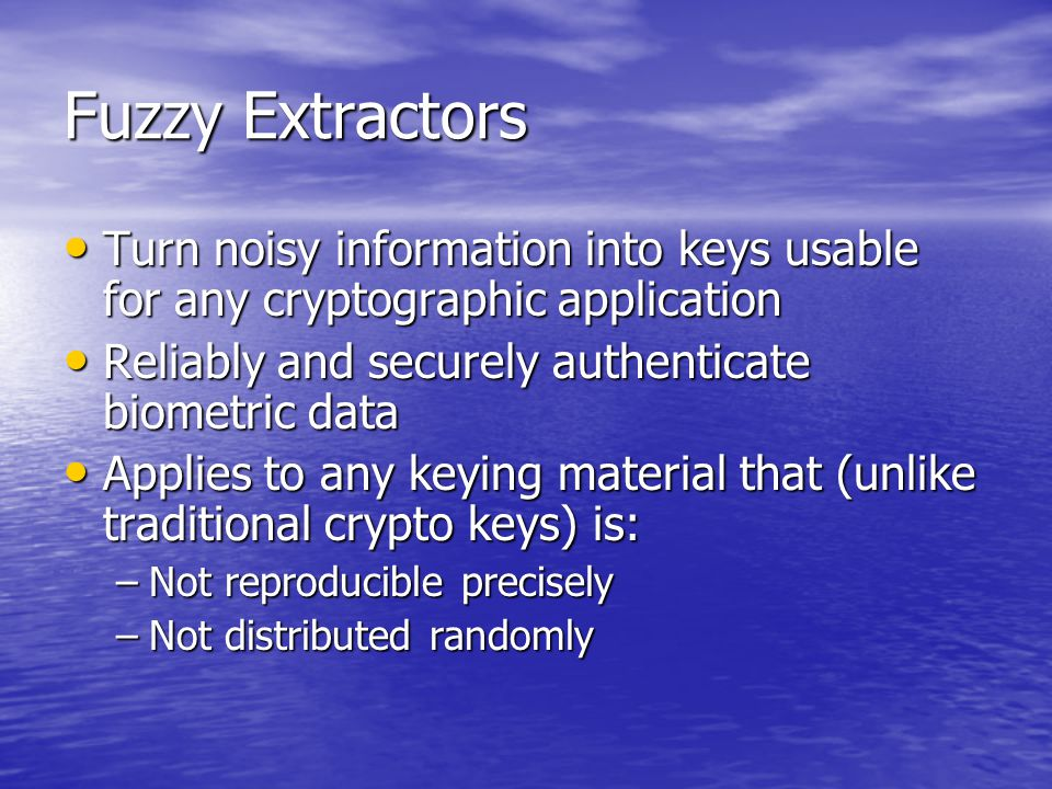 Fuzzy Extractors Turn noisy information into keys usable for any cryptographic application Turn noisy information into keys usable for any cryptographic application Reliably and securely authenticate biometric data Reliably and securely authenticate biometric data Applies to any keying material that (unlike traditional crypto keys) is: Applies to any keying material that (unlike traditional crypto keys) is: –Not reproducible precisely –Not distributed randomly