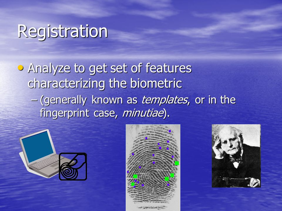 Analyze to get set of features characterizing the biometric Analyze to get set of features characterizing the biometric –(generally known as templates, or in the fingerprint case, minutiae).
