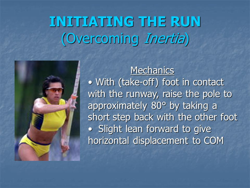 INITIATING THE RUN (Overcoming Inertia) Mechanics Mechanics With (take-off) foot in contact with the runway, raise the pole to approximately 80° by ta
