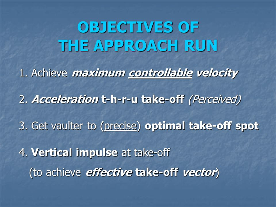 OBJECTIVES OF THE APPROACH RUN 1. Achieve maximum controllable velocity 2. Acceleration t-h-r-u take-off (Perceived) 3. Get vaulter to (precise) optim