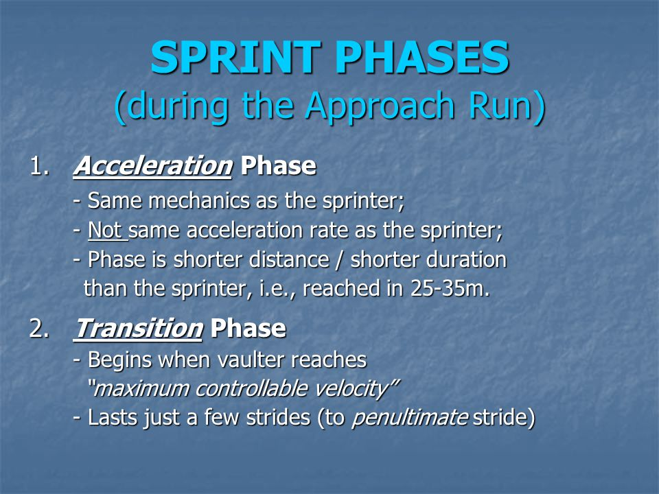 SPRINT PHASES (during the Approach Run) 1.Acceleration Phase - Same mechanics as the sprinter; - Not same acceleration rate as the sprinter; - Phase i